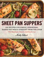 Sheet Pan Suppers - 120 Recipes for Simple, Surprising, Hands-Off Meals Straight from the Oven ebook by Molly Gilbert