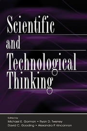 Scientific and Technological Thinking ebook by Michael E. Gorman,Ryan D. Tweney,David C. Gooding,Alexandra P. Kincannon