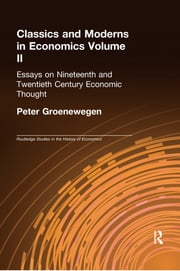 Classics and Moderns in Economics Volume II - Essays on Nineteenth and Twentieth Century Economic Thought ebook by Peter Groenewegen