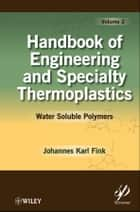 Handbook of Engineering and Specialty Thermoplastics, Water Soluble Polymers ebook by Johannes Karl Fink