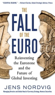 The Fall of the Euro: Reinventing the Eurozone and the Future of Global Investing ebook by Jens Nordvig