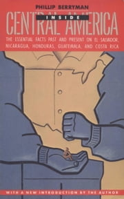 INSIDE CENTRAL AMERICA - The Essential Facts Past and Present on El Salvador, Nicaragua, Honduras, Guatemala, and Costa Rica ebook by Phillip Berryman