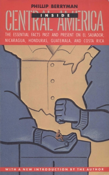 INSIDE CENTRAL AMERICA - The Essential Facts Past and Present on El Salvador, Nicaragua, Honduras,Guatemala, and Costa Rica ebook by Phillip Berryman