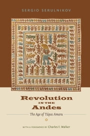 Revolution in the Andes - The Age of Túpac Amaru ebook by Sergio Serulnikov,David Frye