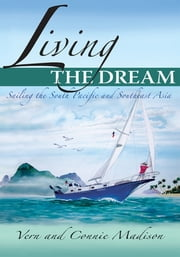 Living the Dream - Sailing the South Pacific and Southeast Asia ebook by Vern and Connie Madison
