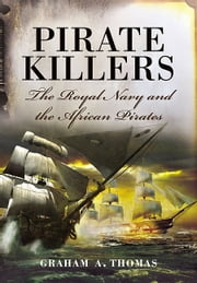Pirate Killers - The Royal Navy and the African Pirates eBook by Graham A. Thomas
