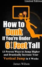 How to Dunk if You're Under 6 Feet Tall - 13 Proven Ways to Jump Higher and Drastically Increase Your Vertical Jump in 4 Weeks ebook by James Wilson