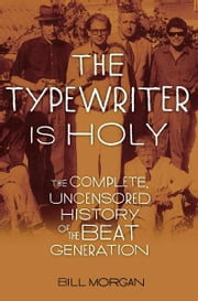 The Typewriter Is Holy - The Complete, Uncensored History of the Beat Generation ebook by Bill Morgan