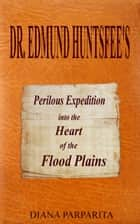 Doctor Edmund Huntsfee's Perilous Expedition into the Heart of the Flood Plains ebook by Diana Parparita
