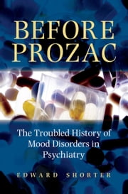 Before Prozac: The Troubled History of Mood Disorders in Psychiatry ebook by Edward Shorter