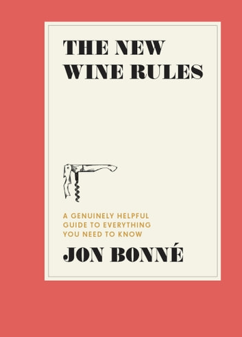 The New Wine Rules - A Genuinely Helpful Guide to Everything You Need to Know ebook by Jon Bonne