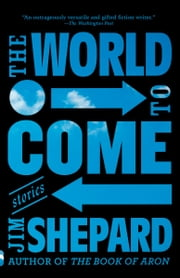 The World to Come - Stories ebook by Jim Shepard