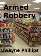 Armed Robbery ebook by Dwayne Phillips