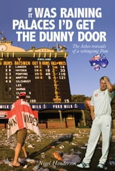 If it Was Raining Palaces, I'd Get the Dunny Door: The Ashes Travails of a Whingeing Pom ebook by Nigel Henderson
