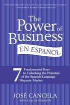 The Power of Business en Espanol - 7 Fundamental Keys to Unlocking the Potential of the Spanish-Language Hispanic Market ebook by Jose Cancela, Carlos Harrison