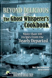 Beyond Delicious: The Ghost Whisperer's Cookbook - More than 100 Recipes from the Dearly Departed ebook by Mary Ann Winkowski,David Powers