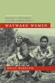 Wayward Women - Sexuality and Agency in a New Guinea Society ebook by Holly Wardlow