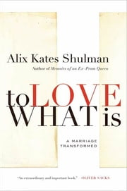 To Love What Is - A Marriage Transformed ebook by Alix Kates Shulman