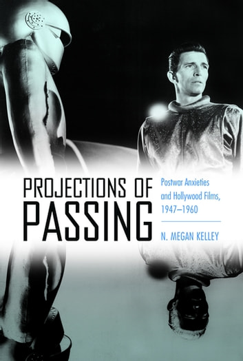 Projections of Passing - Postwar Anxieties and Hollywood Films, 1947-1960 ebook by N. Megan Kelley