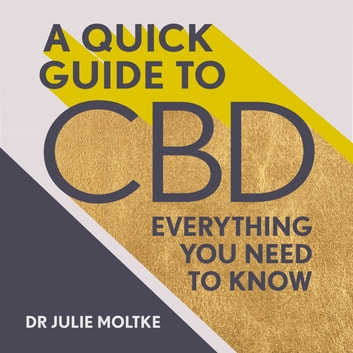 A Quick Guide to CBD - Everything you need to know audiobook by Dr Julie Moltke
