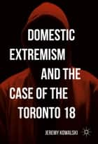 Domestic Extremism and the Case of the Toronto 18 ebook by Jeremy Kowalski