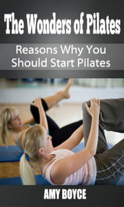 The Wonders of Pilates: Reasons Why You Should Start Pilates ebook by Amy Boyce