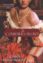 The Courtier's Secret ebook by Donna Russo Morin