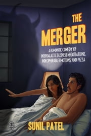 The Merger: A Romantic Comedy of Intergalactic Business Negotiations, Indecipherable Emotions, and Pizza ebook by Sunil Patel