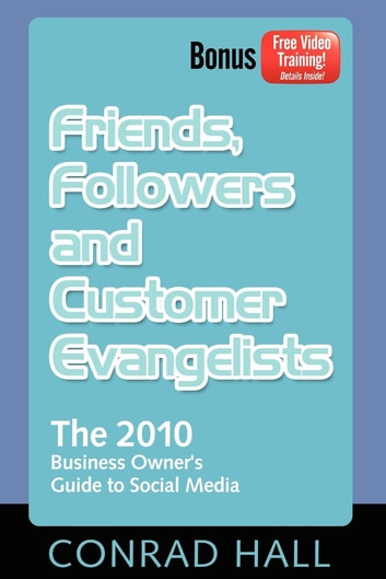 Friends, Followers, and Customer Evangelists - The 2010 Business Owner's Guide to Social Media ebook by Conrad Hall