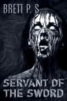 Servant of the Sword ebook by Brett P. S.