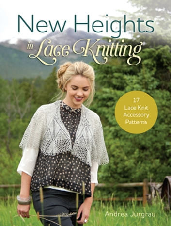 New Heights In Lace Knitting - 17 Lace Knit Accessory Patterns ebook by Andrea Jurgrau
