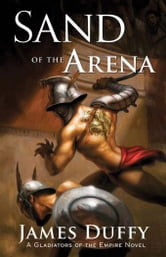 Sand of the Arena: A Gladiators of the Empire Novel ebook by Duffy, James