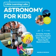 Little Learning Labs: Astronomy for Kids, abridged edition - 26 Family-friendly Activities about Stars, Planets, and Observing the World Around You; Activities for STEAM Learners eBook by Michelle Nichols