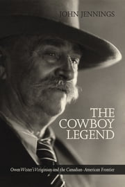 The Cowboy Legend - Owen Wister's Virginian and the Canadian-American Ranching Frontier ebook by John Jennings