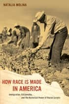 How Race Is Made in America ebook by Natalia Molina