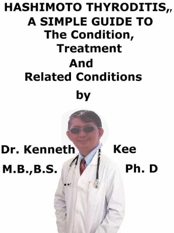 Hashimoto Thyroiditis, A Simple Guide To The Condition, Treatment And Related Conditions ebook by Kenneth Kee