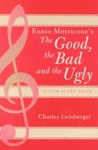 Ennio Morricone's The Good, the Bad and the Ugly - A Film Score Guide ebook by