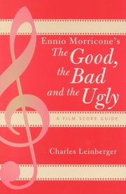 Ennio Morricone's The Good, the Bad and the Ugly - A Film Score Guide ebook by Charles Leinberger