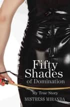 Fifty Shades of Domination - My True Story eBook by Mistress Miranda