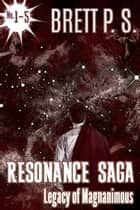 Resonance Saga: Legacy of Magnanimous ebook by Brett P. S.