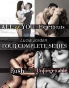 Lucia Jordan's Four Series Collection: All of You, Heartbeats, Rush, Unforgettable ebook by