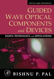 Guided Wave Optical Components and Devices - Basics, Technology, and Applications ebook by Bishnu P. Pal