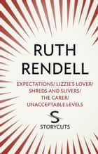 Expectations / Lizzie's Lover / Shreds and Slivers / The Carer / Unacceptable Levels (Storycuts) ebook by Ruth Rendell