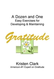 A Dozen and One Easy Exercises for Developing & Maintaining Gratitude ebook by Kristen Clark