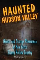 Haunted Hudson Valley: Ghosts and Strange Phenomena of New York's Sleepy Hollow Country ebook by Cheri Farnsworth