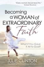 Becoming a Woman of Extraordinary Faith ebook by Julie Clinton
