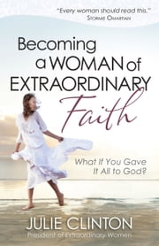 Becoming a Woman of Extraordinary Faith - What If You Gave It All to God? ebook by Julie Clinton