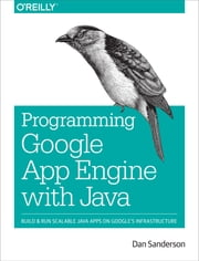 Programming Google App Engine with Java - Build & Run Scalable Java Applications on Google's Infrastructure ebook by Dan Sanderson