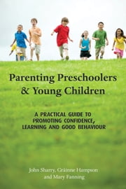 Parenting Preschoolers and Young Children: A Practical Guide to Promoting Confidence, Learning and Good Behaviour ebook by John Sharry,Mary Fanning,Grainne Hampson