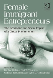 Female Immigrant Entrepreneurs - The Economic and Social Impact of a Global Phenomenon ebook by Sylva Caracatsanis,Dr Nicholas Harkiolakis,Mr Paul W Thurman,Dr Daphne Halkias